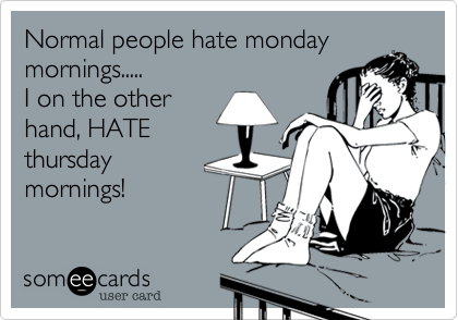 Normal people hate monday  mornings..... I on the other  hand, HATE  thursday mornings!