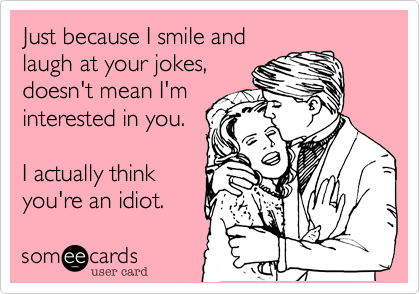 Just because I smile and laugh at your jokes, doesn't mean I'm interested in you.   I actually think you're an idiot.