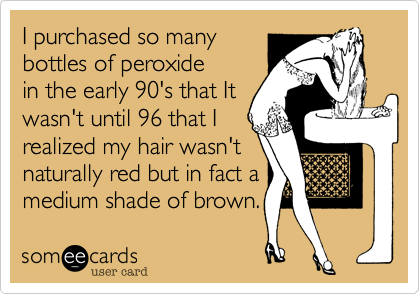 I purchased so many bottles of peroxide in the early 90's that It wasn't until 96 that I realized my hair wasn't naturally red but in fact a medium shade of brown.