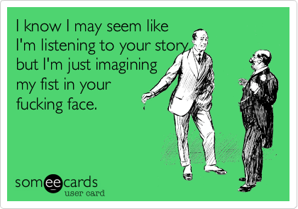 I know I may seem like I'm listening to your story, but I'm just imagining my fist in your fucking face.