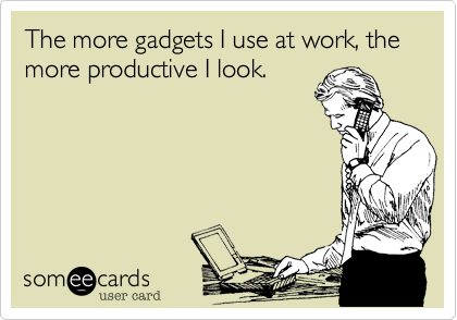 The more gadgets I use at work, the more productive I look.