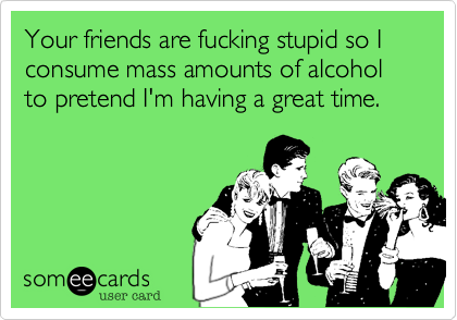 Your friends are fucking stupid so I consume mass amounts of alcohol to pretend I'm having a great time.