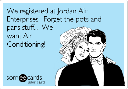 We registered at Jordan Air Enterprises.  Forget the pots and pans stuff...  We want Air Conditioning!