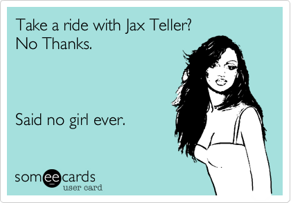 Take a ride with Jax Teller? No Thanks.           Said no girl ever.