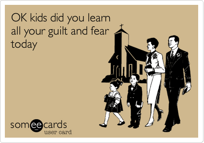 OK kids did you learn all your guilt and fear today