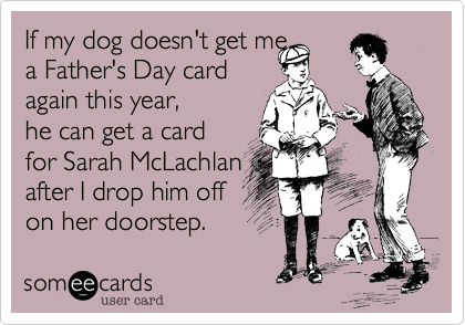 If my dog doesn't get me  a Father's Day card  again this year,  he can get a card  for Sarah McLachlan after I drop him off  on her doorstep.