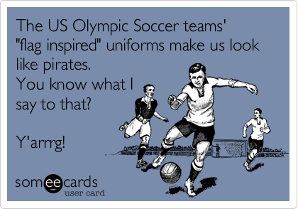 """The US Olympic Soccer teams'  """"flag inspired"""" uniforms make us look like pirates.  You know what I say to that?  Y'arrrg!"""