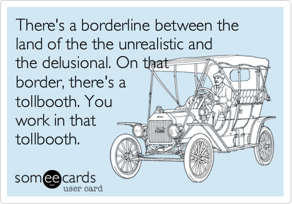 There's a borderline between the land of the the unrealistic and the delusional. On that border, there's a tollbooth. You work in that tollbooth.