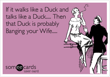 If it walks like a Duck and talks like a Duck..... Then that Duck is probably Banging your Wife.....