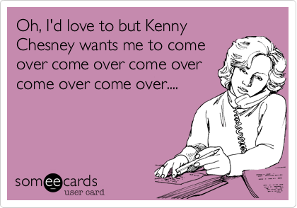 Oh, I'd love to but Kenny Chesney wants me to come over come over come over come over come over....