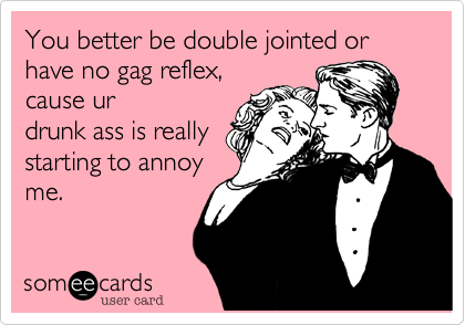 You better be double jointed or have no gag reflex, cause ur drunk ass is really starting to annoy me.