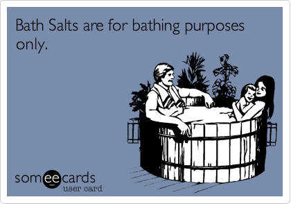 Bath Salts are for bathing purposes only.