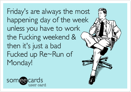 Friday's are always the most  happening day of the week  unless you have to work  the Fucking weekend & then it's just a bad Fucked up Re%7ERun of  Monday!
