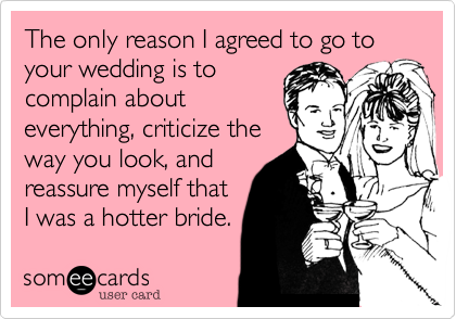 The only reason I agreed to go to your wedding is to complain about everything, criticize the way you look, and reassure myself that  I was a hotter bride.