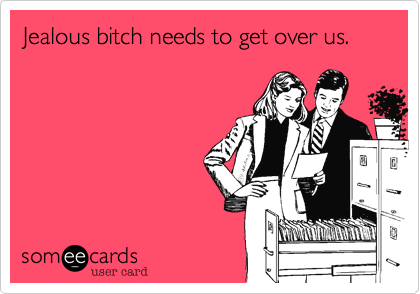 Jealous bitch needs to get over us.