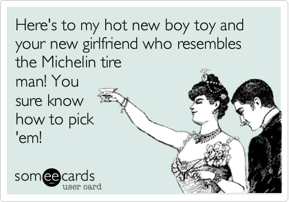 Here's to my hot new boy toy and your new girlfriend who resembles the Michelin tire man! You sure know how to pick 'em!