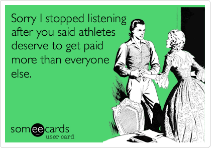 Sorry I stopped listening after you said athletes deserve to get paid more than everyone else.