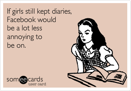 If girls still kept diaries, Facebook would  be a lot less annoying to be on.