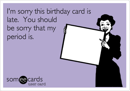 I'm sorry this birthday card is late.  You should be sorry that my period is.