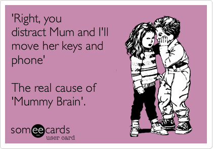 'Right, you distract Mum and I'll move her keys and phone'  The real cause of 'Mummy Brain'.