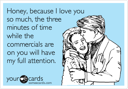 Honey, because I love you so much, the three minutes of time while the commercials are on you will have my full attention.