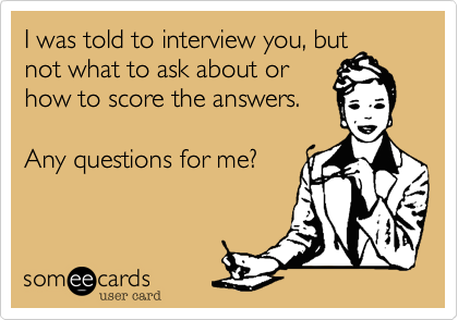 I was told to interview you, but not what to ask about or how to score the answers.  Any questions for me?