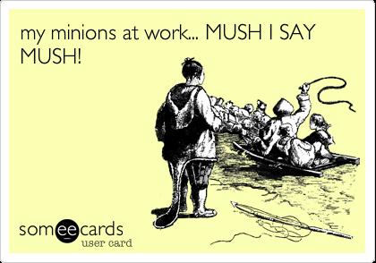 my minions at work... MUSH I SAY MUSH!