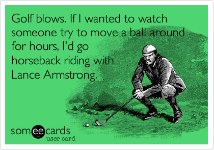 Golf blows. If I wanted to watch someone try to move a ball around for hours, I'd go horseback riding with Lance Armstrong.