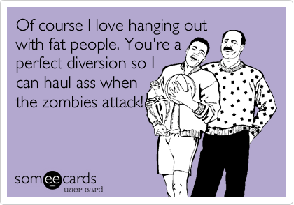 Of course I love hanging out with fat people. You're a perfect diversion so I can haul ass when the zombies attack!