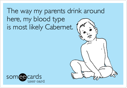 The way my parents drink around here, my blood type  is most likely Cabernet.