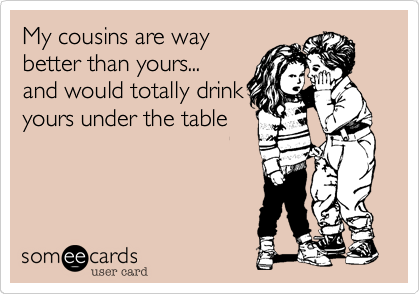 My cousins are way better than yours...                         and would totally drink yours under the table