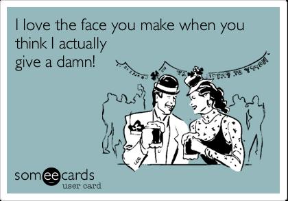 I love the face you make when you think I actually  give a damn!