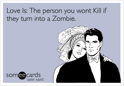 Love Is: The person you wont Kill if they turn into a Zombie.