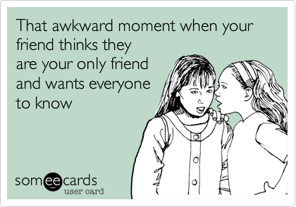 That awkward moment when your friend thinks they are your only friend and wants everyone to know