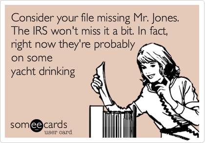 Consider your file missing Mr. Jones.  The IRS won't miss it a bit. In fact, right now they're probably on some yacht drinking
