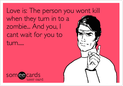 Love is: The person you wont kill when they turn in to a zombie... And you, I cant wait for you to turn.....