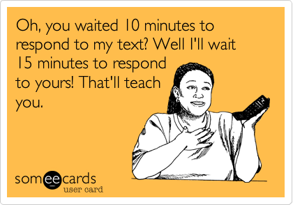 Oh, you waited 10 minutes to respond to my text? Well I'll wait 15 minutes to respond to yours! That'll teach you.