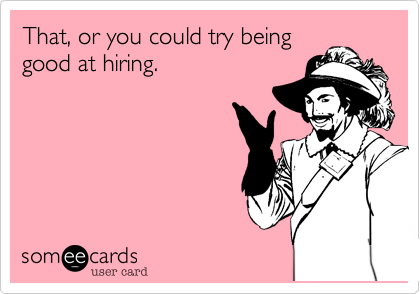 That, or you could try being good at hiring.