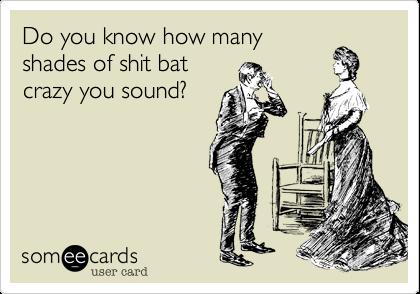 Do you know how many shades of shit bat crazy you sound?