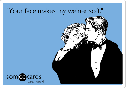 """""""Your face makes my weiner soft."""""""
