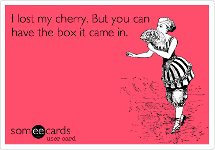 I lost my cherry. But you can have the box it came in.