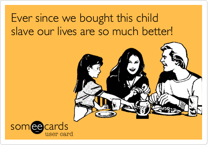 Ever since we bought this child slave our lives are so much better!