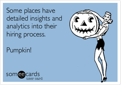 Some places have detailed insights and analytics into their hiring process.  Pumpkin!