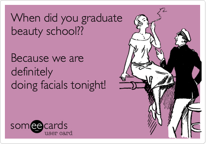 When did you graduate beauty school??  Because we are  definitely  doing facials tonight!