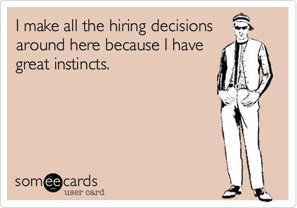 I make all the hiring decisions around here because I have great instincts.