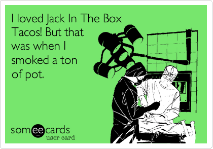 I loved Jack In The Box Tacos! But that was when I smoked a ton of pot.