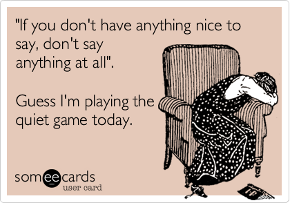 """""""If you don't have anything nice to say, don't say anything at all"""".     Guess I'm playing the quiet game today."""