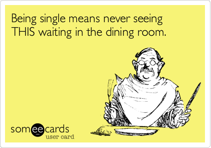 Being single means never seeing THIS waiting in the dining room.