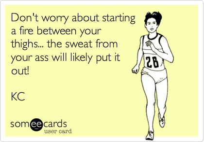 Don't worry about starting a fire between your thighs... the sweat from your ass will likely put it out!   KC