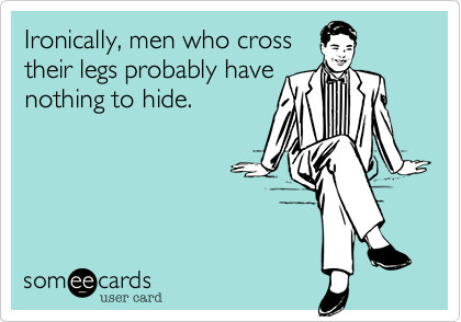 Ironically, men who cross their legs probably have nothing to hide.